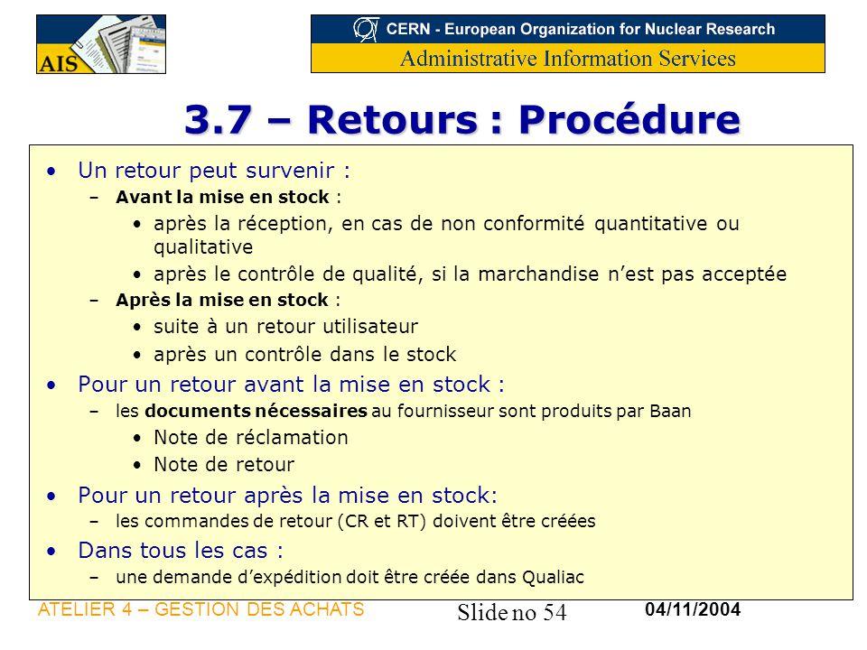 Slide no 54 04/11/2004ATELIER 4 – GESTION DES ACHATS 3.7 – Retours : Procédure 3.7 – Retours : Procédure Un retour peut survenir : –Avant la mise en s