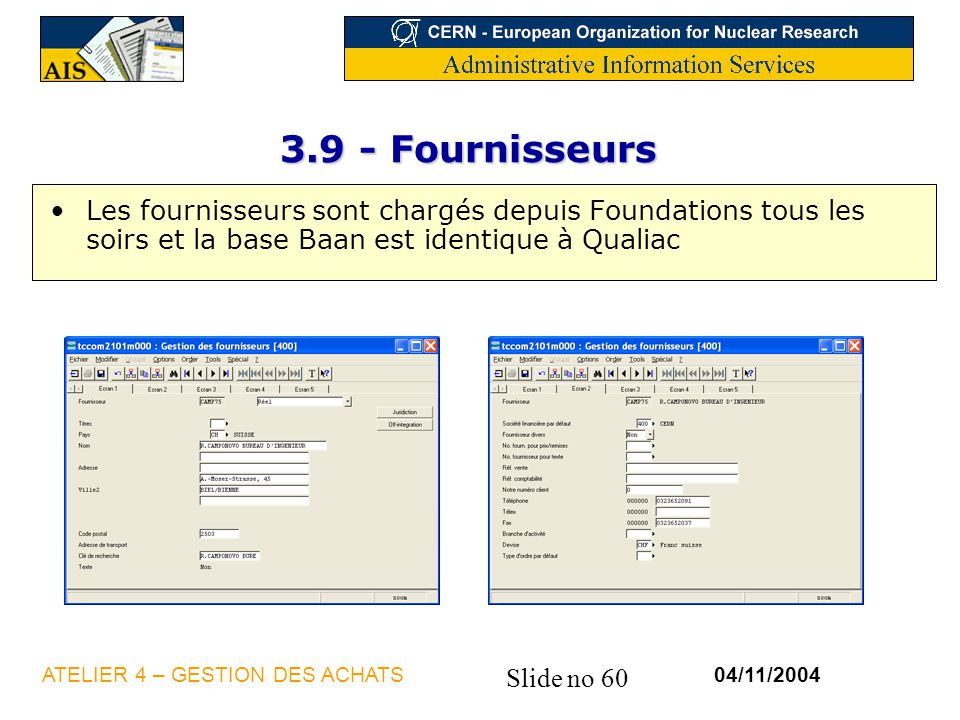 Slide no 60 04/11/2004ATELIER 4 – GESTION DES ACHATS 3.9 - Fournisseurs Les fournisseurs sont chargés depuis Foundations tous les soirs et la base Baa
