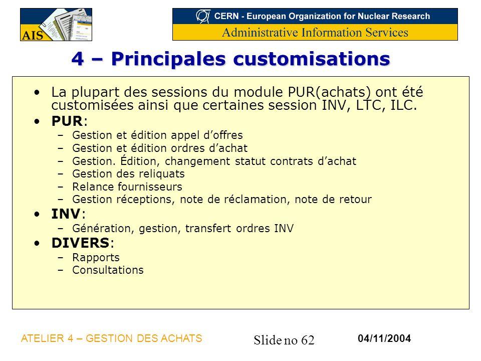 Slide no 62 04/11/2004ATELIER 4 – GESTION DES ACHATS 4 – Principales customisations La plupart des sessions du module PUR(achats) ont été customisées