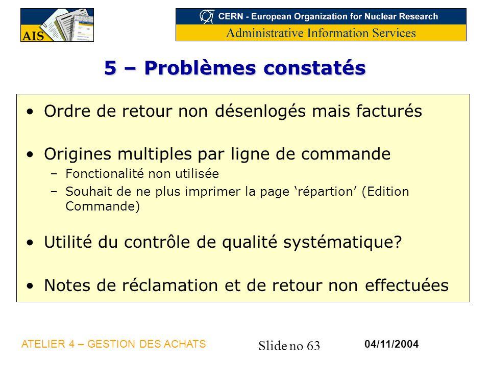 Slide no 63 04/11/2004ATELIER 4 – GESTION DES ACHATS 5 – Problèmes constatés Ordre de retour non désenlogés mais facturés Origines multiples par ligne