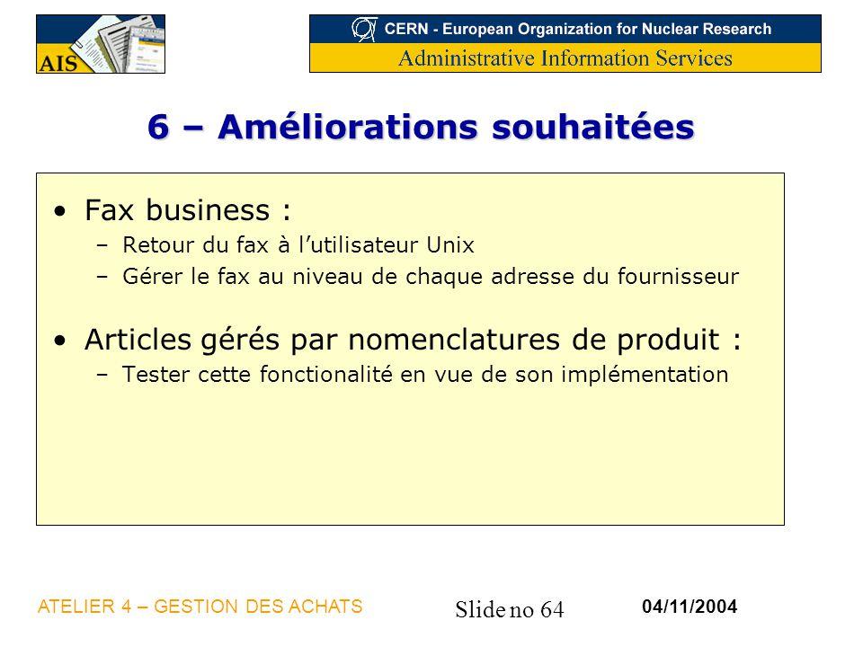 Slide no 64 04/11/2004ATELIER 4 – GESTION DES ACHATS 6 – Améliorations souhaitées Fax business : –Retour du fax à lutilisateur Unix –Gérer le fax au n