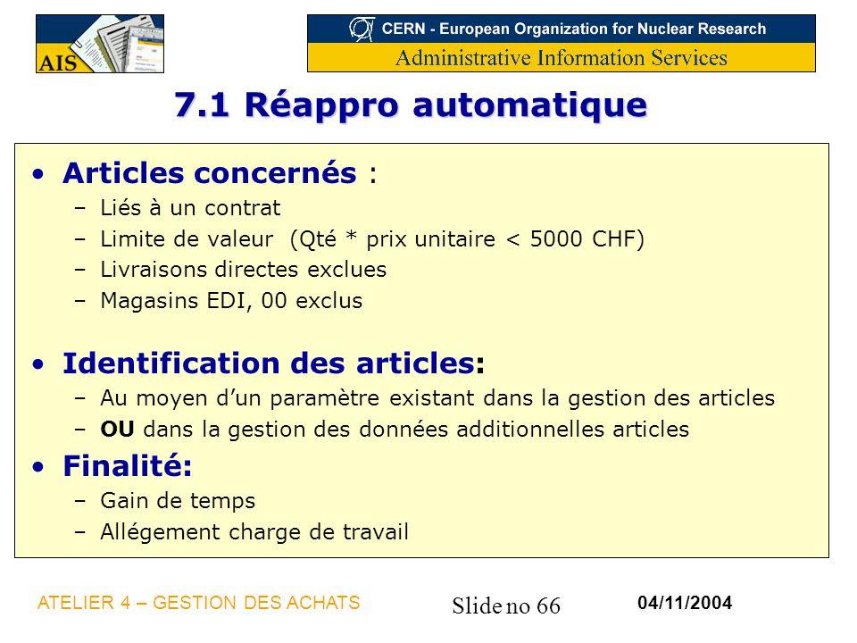 Slide no 66 04/11/2004ATELIER 4 – GESTION DES ACHATS 7.1 Réappro automatique Articles concernés : –Liés à un contrat –Limite de valeur (Qté * prix uni