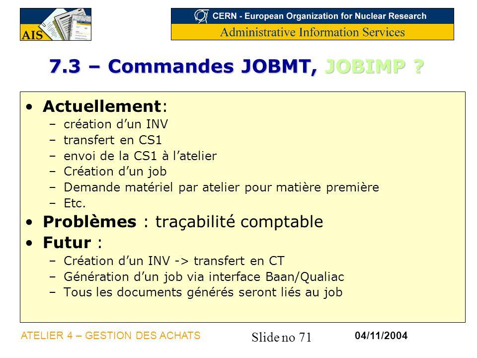 Slide no 71 04/11/2004ATELIER 4 – GESTION DES ACHATS 7.3 – Commandes JOBMT, JOBIMP ? Actuellement: –création dun INV –transfert en CS1 –envoi de la CS