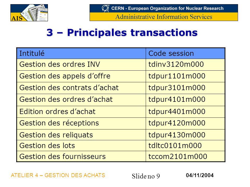 Slide no 9 04/11/2004ATELIER 4 – GESTION DES ACHATS 3 – Principales transactions IntituléCode session Gestion des ordres INVtdinv3120m000 Gestion des