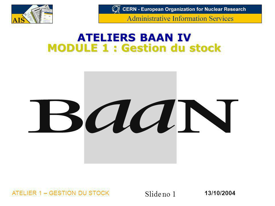 Slide no 1 13/10/2004ATELIER 1 – GESTION DU STOCK ATELIERS BAAN IV MODULE 1 : Gestion du stock