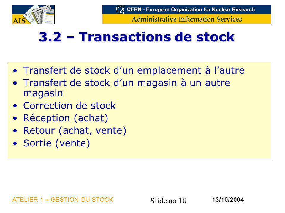 Slide no 10 13/10/2004ATELIER 1 – GESTION DU STOCK 3.2 – Transactions de stock Transfert de stock dun emplacement à lautre Transfert de stock dun maga