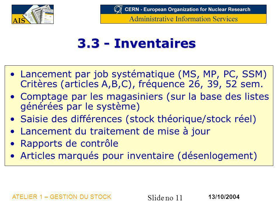 Slide no 11 13/10/2004ATELIER 1 – GESTION DU STOCK 3.3 - Inventaires Lancement par job systématique (MS, MP, PC, SSM) Critères (articles A,B,C), fréqu