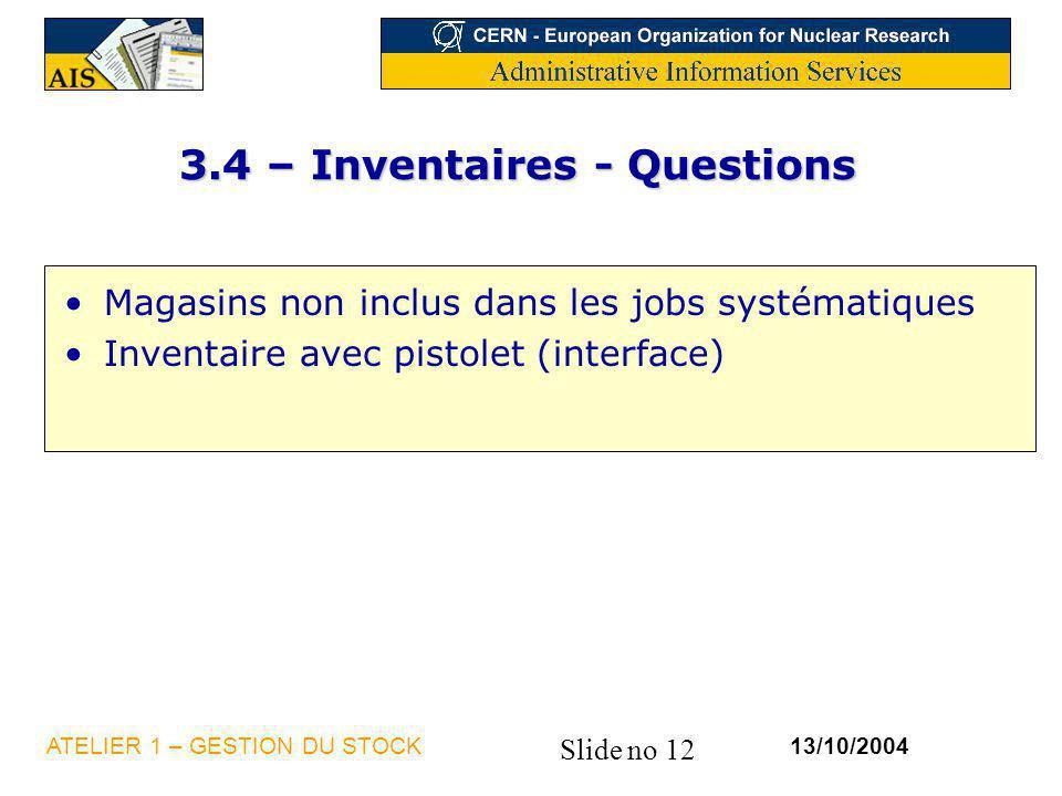 Slide no 12 13/10/2004ATELIER 1 – GESTION DU STOCK 3.4 – Inventaires - Questions Magasins non inclus dans les jobs systématiques Inventaire avec pisto