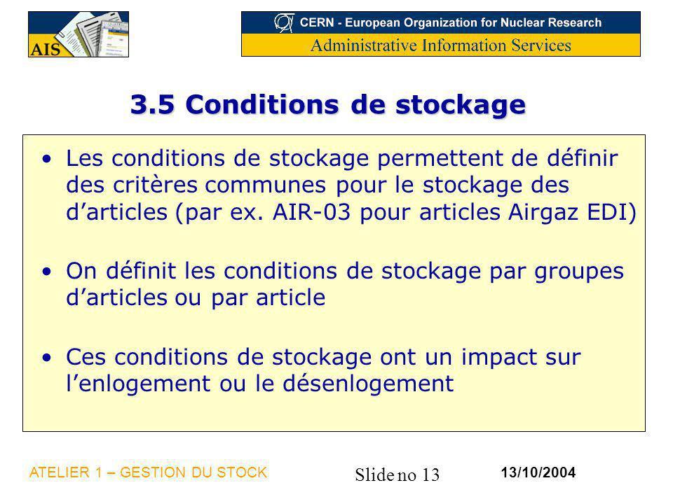 Slide no 13 13/10/2004ATELIER 1 – GESTION DU STOCK 3.5 Conditions de stockage Les conditions de stockage permettent de définir des critères communes p