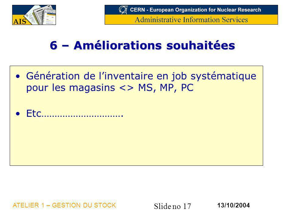 Slide no 17 13/10/2004ATELIER 1 – GESTION DU STOCK 6 – Améliorations souhaitées Génération de linventaire en job systématique pour les magasins <> MS,