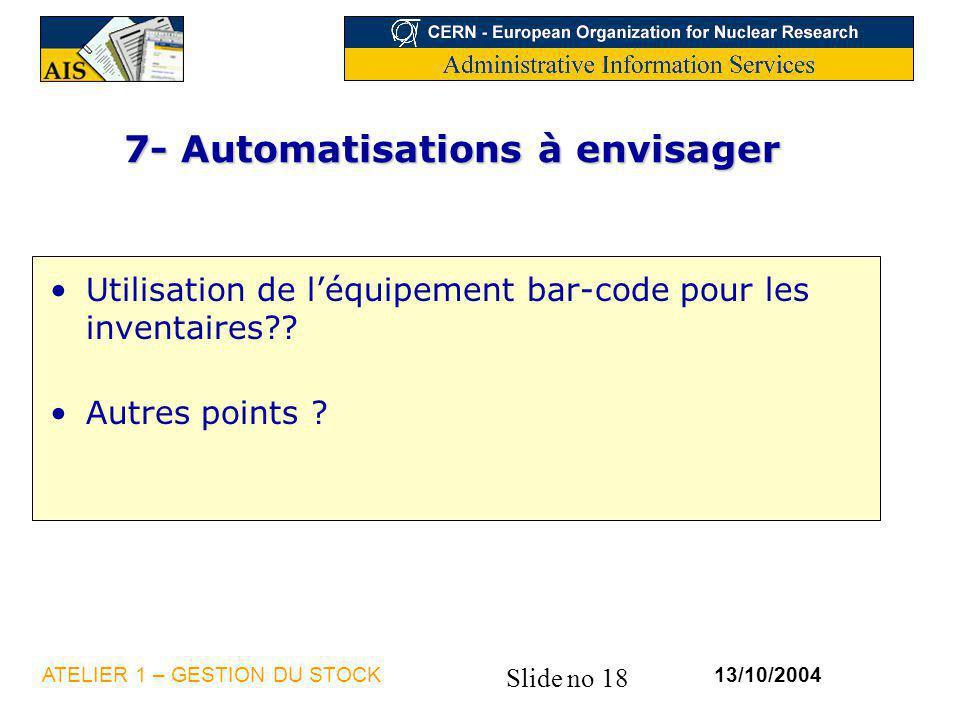 Slide no 18 13/10/2004ATELIER 1 – GESTION DU STOCK 7- Automatisations à envisager Utilisation de léquipement bar-code pour les inventaires?? Autres po