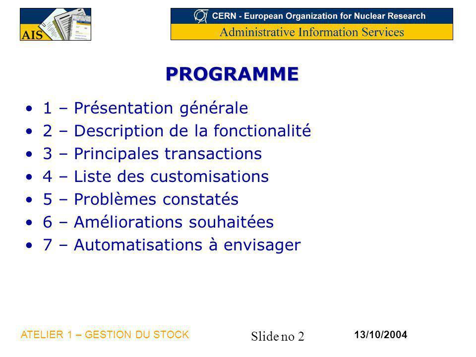 Slide no 2 13/10/2004ATELIER 1 – GESTION DU STOCK PROGRAMME 1 – Présentation générale 2 – Description de la fonctionalité 3 – Principales transactions