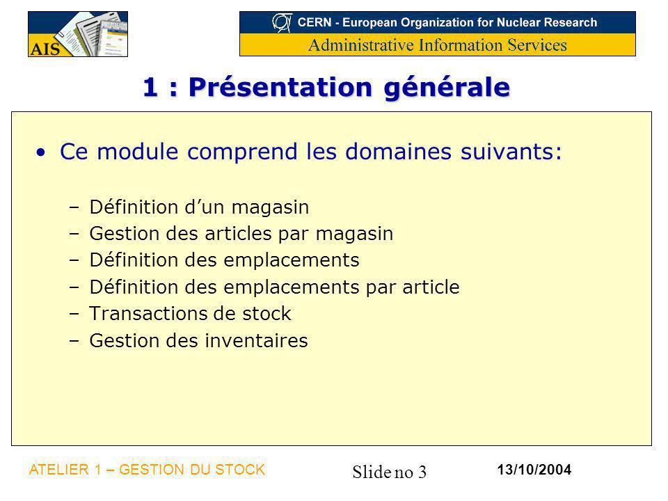 Slide no 3 13/10/2004ATELIER 1 – GESTION DU STOCK 1 : Présentation générale Ce module comprend les domaines suivants: –Définition dun magasin –Gestion