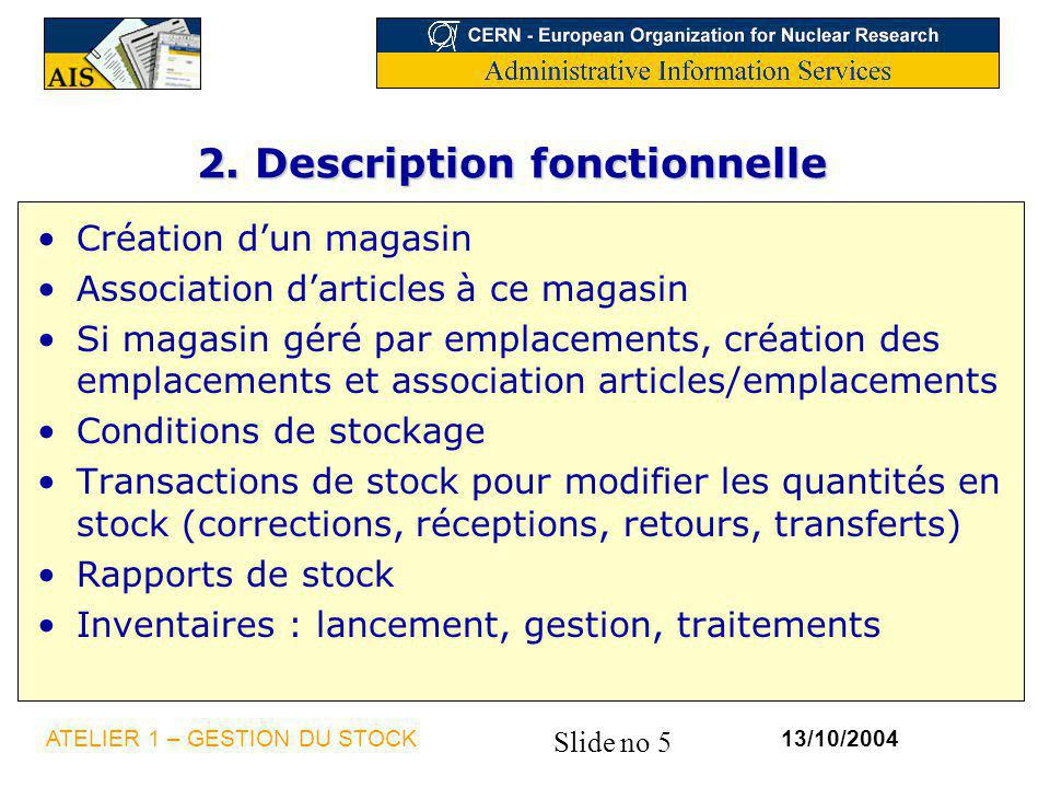 Slide no 5 13/10/2004ATELIER 1 – GESTION DU STOCK 2. Description fonctionnelle Création dun magasin Association darticles à ce magasin Si magasin géré