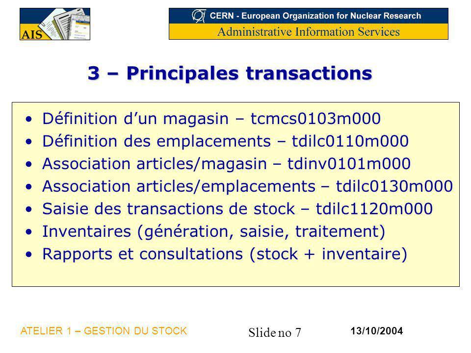 Slide no 7 13/10/2004ATELIER 1 – GESTION DU STOCK 3 – Principales transactions Définition dun magasin – tcmcs0103m000 Définition des emplacements – td