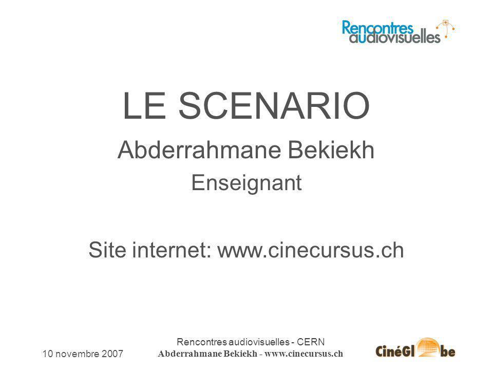 10 novembre 2007 Rencontres audiovisuelles - CERN Abderrahmane Bekiekh - www.cinecursus.ch LE SCENARIO Abderrahmane Bekiekh Enseignant Site internet: