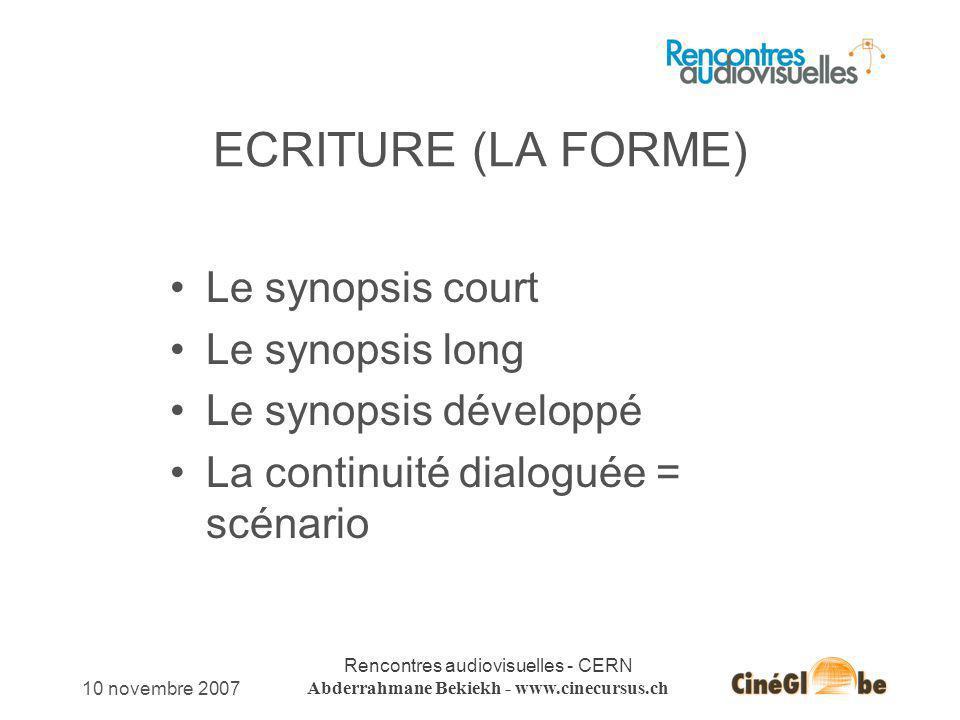 10 novembre 2007 Rencontres audiovisuelles - CERN Abderrahmane Bekiekh - www.cinecursus.ch ECRITURE (LA FORME) Le synopsis court Le synopsis long Le s