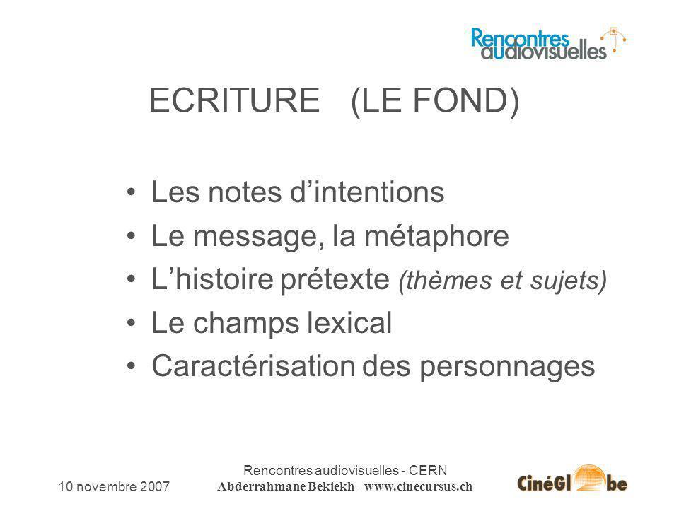 10 novembre 2007 Rencontres audiovisuelles - CERN Abderrahmane Bekiekh - www.cinecursus.ch ECRITURE (LE FOND) Les notes dintentions Le message, la mét