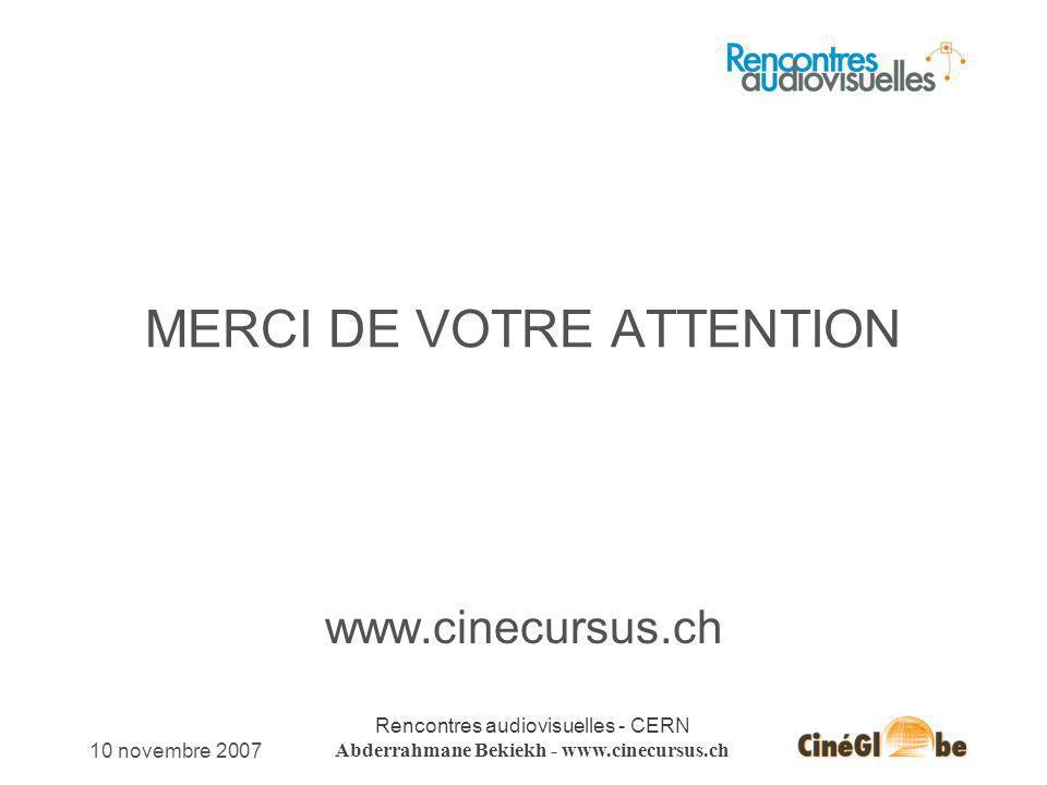 10 novembre 2007 Rencontres audiovisuelles - CERN Abderrahmane Bekiekh - www.cinecursus.ch MERCI DE VOTRE ATTENTION www.cinecursus.ch