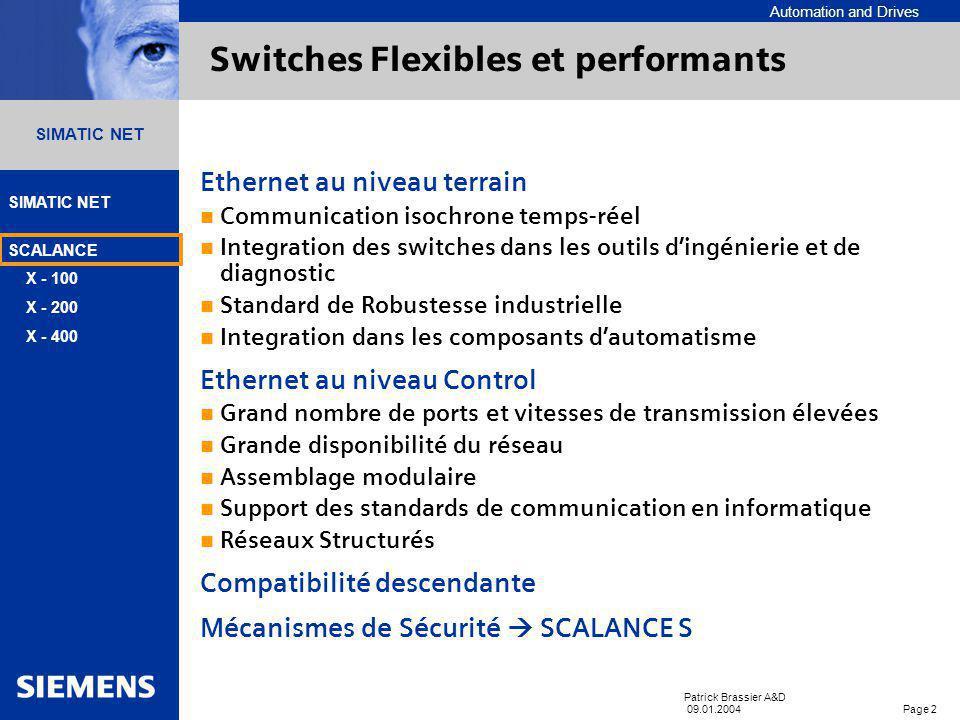 Automation and Drives SIMATIC NET SCALANCE X - 100 X - 200 X - 400 Patrick Brassier A&D 09.01.2004 Page 22 SIMATIC NET SCALANCE X – en résumé Gamme adaptative de switches SCALANCE X-100 non-adminisatrable SCALANCE X-200 Adminisatrble, PROFINET, C-PLUG, IP élevé SCALANCE X-400 Modulaire, C-PLUG, gigabit, fonctionnalités réseaux informatiques, redondance PROFINET Diagnostics Isochrone Temps réel TIA integration Intégrtaion dans STEP7 Environnement SIMATIC Câblage industriel avec FastConnect Cables et outils de dénudage Connecteur FC RJ45 180° et 90° FC RJ45 Outlet/ Modular Outlet