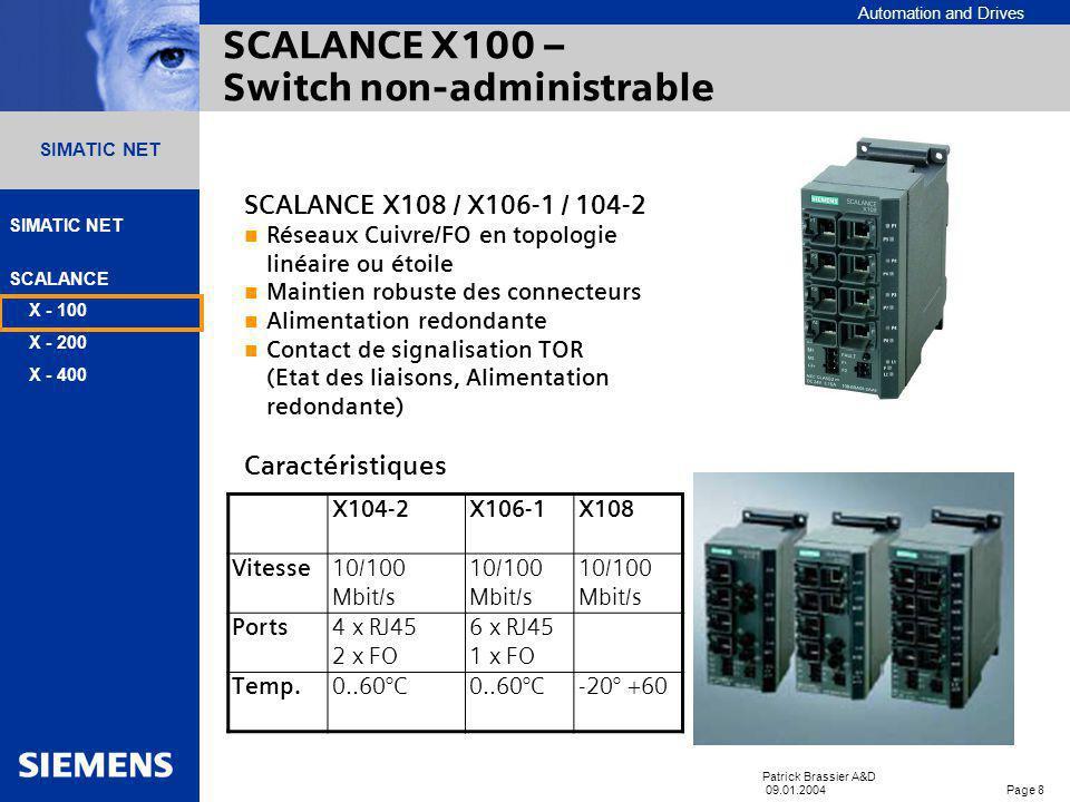 Automation and Drives SIMATIC NET SCALANCE X - 100 X - 200 X - 400 Patrick Brassier A&D 09.01.2004 Page 8 SIMATIC NET SCALANCE X100 – Switch non-administrable SCALANCE X108 / X106-1 / 104-2 Réseaux Cuivre/FO en topologie linéaire ou étoile Maintien robuste des connecteurs Alimentation redondante Contact de signalisation TOR (Etat des liaisons, Alimentation redondante) Caractéristiques X104-2X106-1X108 Vitesse10/100 Mbit/s Ports4 x RJ45 2 x FO 6 x RJ45 1 x FO Temp.0..60°C -20° +60