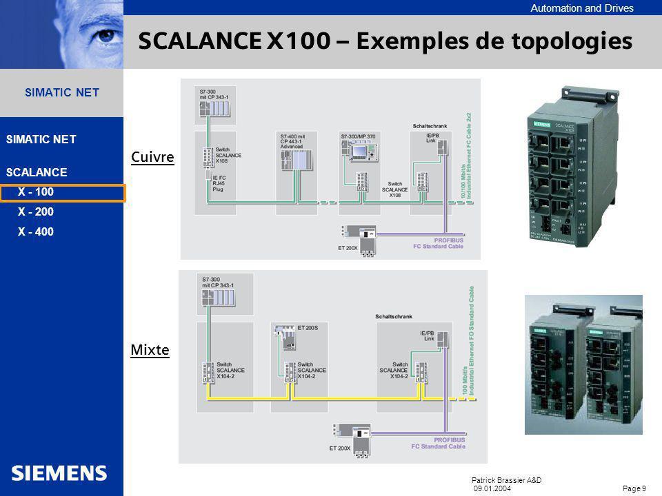 Automation and Drives SIMATIC NET SCALANCE X - 100 X - 200 X - 400 Patrick Brassier A&D 09.01.2004 Page 9 SIMATIC NET SCALANCE X100 – Exemples de topologies Cuivre Mixte