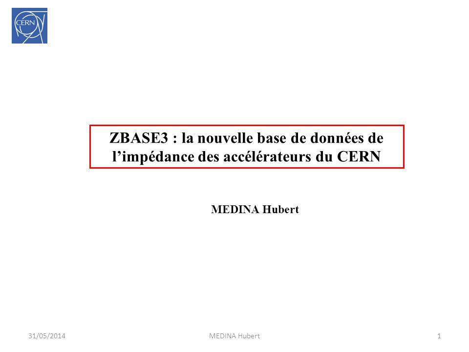 31/05/2014MEDINA Hubert1 ZBASE3 : la nouvelle base de données de limpédance des accélérateurs du CERN MEDINA Hubert