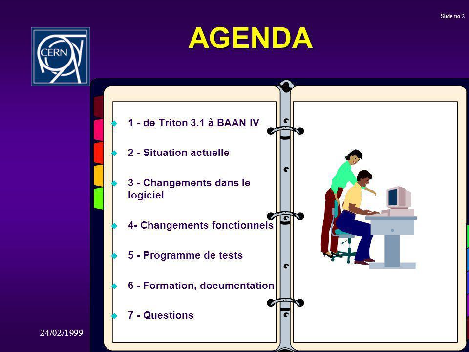 24/02/1999De TRITON 3.1 à Baan IV Slide no 2 AGENDA u 1 - de Triton 3.1 à BAAN IV u 2 - Situation actuelle u 3 - Changements dans le logiciel u 4- Changements fonctionnels u 5 - Programme de tests u 6 - Formation, documentation u 7 - Questions