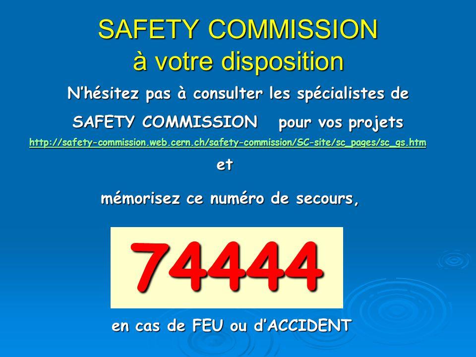 SAFETY COMMISSION à votre disposition 74444 Nhésitez pas à consulter les spécialistes de SAFETY COMMISSION pour vos projets http://safety-commission.web.cern.ch/safety-commission/SC-site/sc_pages/sc_gs.htm mémorisez ce numéro de secours, et en cas de FEU ou dACCIDENT