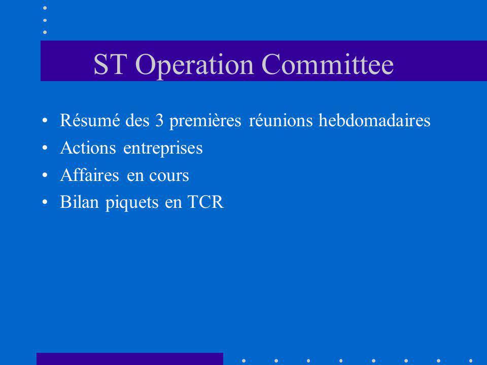 ST Operation Committee Résumé des 3 premières réunions hebdomadaires Actions entreprises Affaires en cours Bilan piquets en TCR