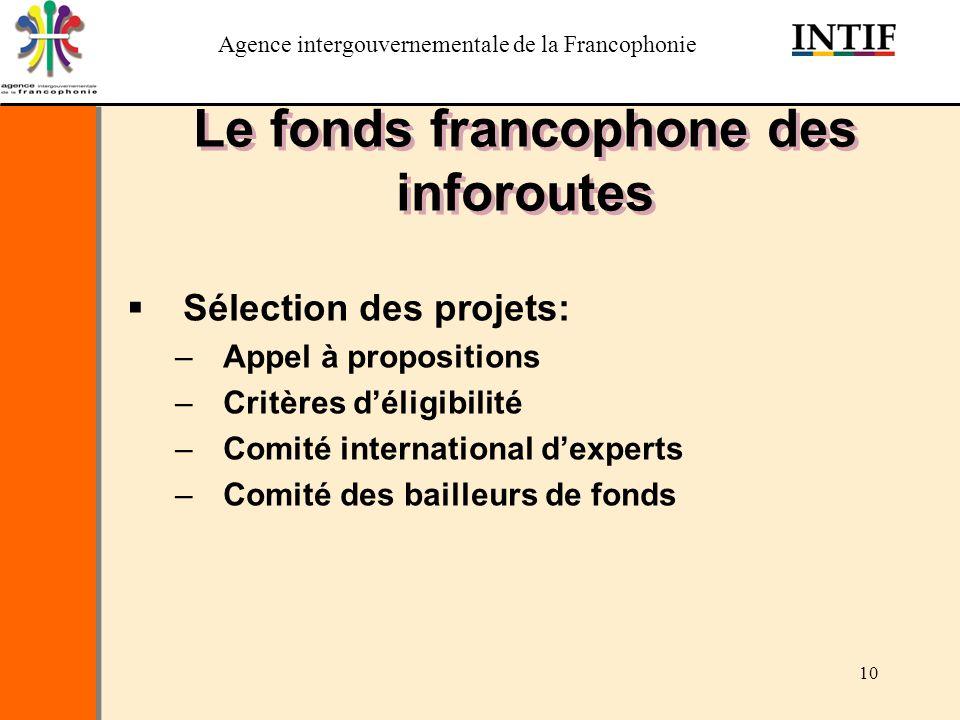 Agence intergouvernementale de la Francophonie 10 Le fonds francophone des inforoutes Sélection des projets: –Appel à propositions –Critères déligibil