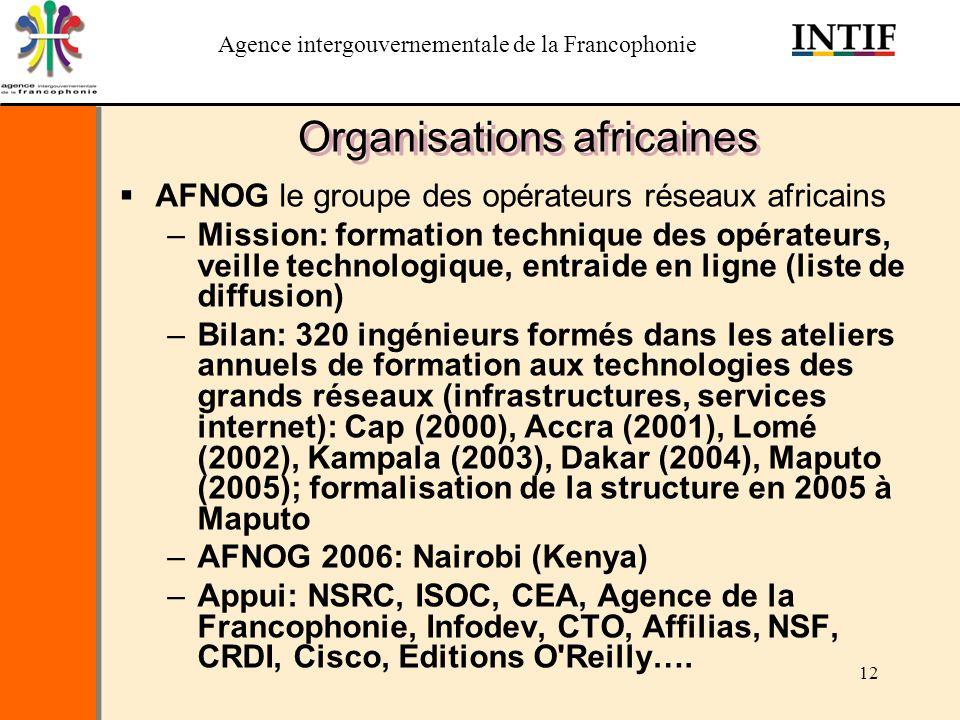 Agence intergouvernementale de la Francophonie 12 Organisations africaines AFNOG le groupe des opérateurs réseaux africains –Mission: formation techni