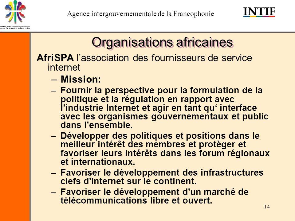 Agence intergouvernementale de la Francophonie 14 Organisations africaines AfriSPA lassociation des fournisseurs de service internet –Mission: –Fourni