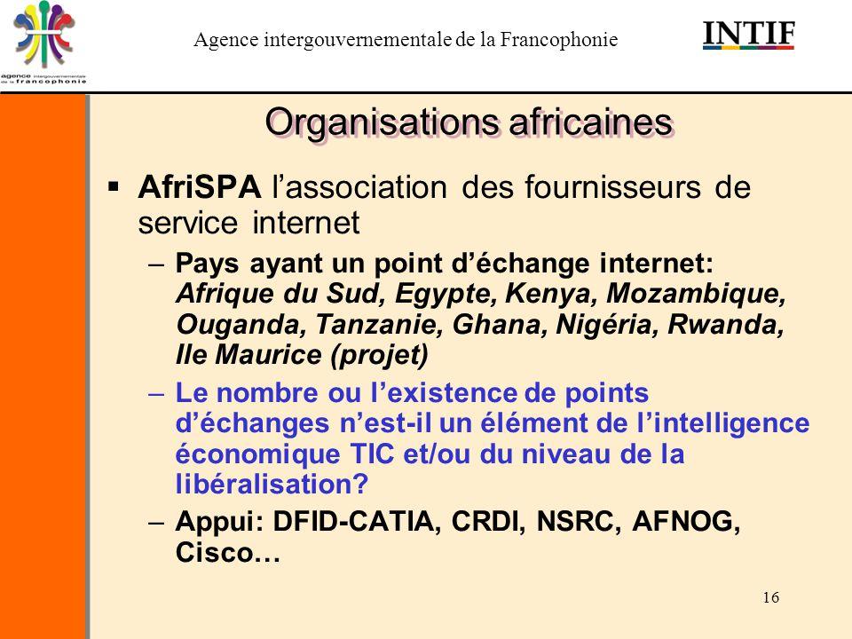 Agence intergouvernementale de la Francophonie 16 Organisations africaines AfriSPA lassociation des fournisseurs de service internet –Pays ayant un po