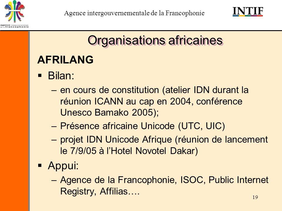 Agence intergouvernementale de la Francophonie 19 Organisations africaines AFRILANG Bilan: –en cours de constitution (atelier IDN durant la réunion IC