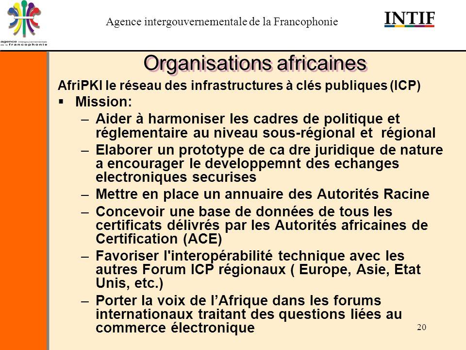 Agence intergouvernementale de la Francophonie 20 Organisations africaines AfriPKI le réseau des infrastructures à clés publiques (ICP) Mission: –Aide