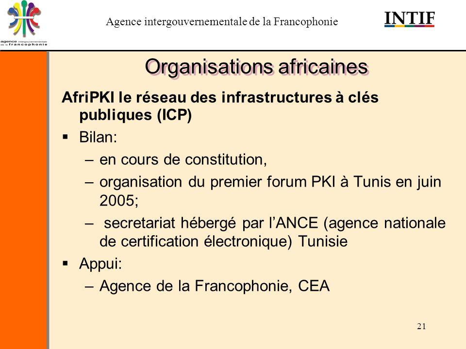 Agence intergouvernementale de la Francophonie 21 Organisations africaines AfriPKI le réseau des infrastructures à clés publiques (ICP) Bilan: –en cou