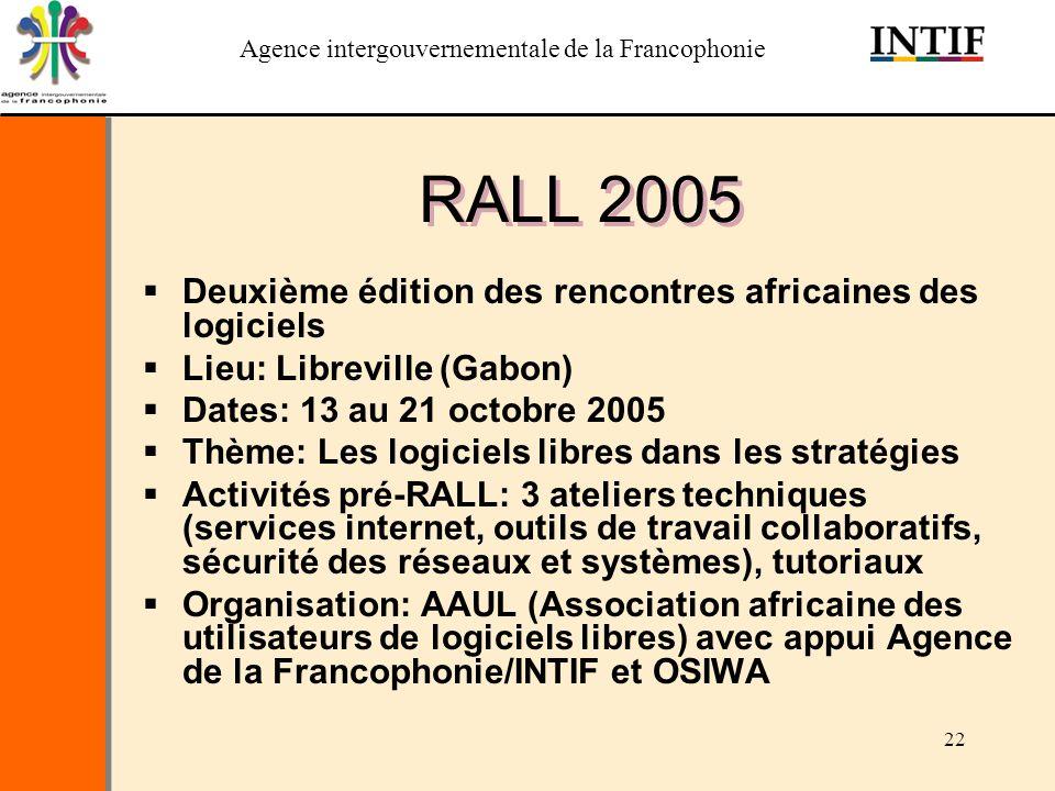Agence intergouvernementale de la Francophonie 22 RALL 2005 Deuxième édition des rencontres africaines des logiciels Lieu: Libreville (Gabon) Dates: 1
