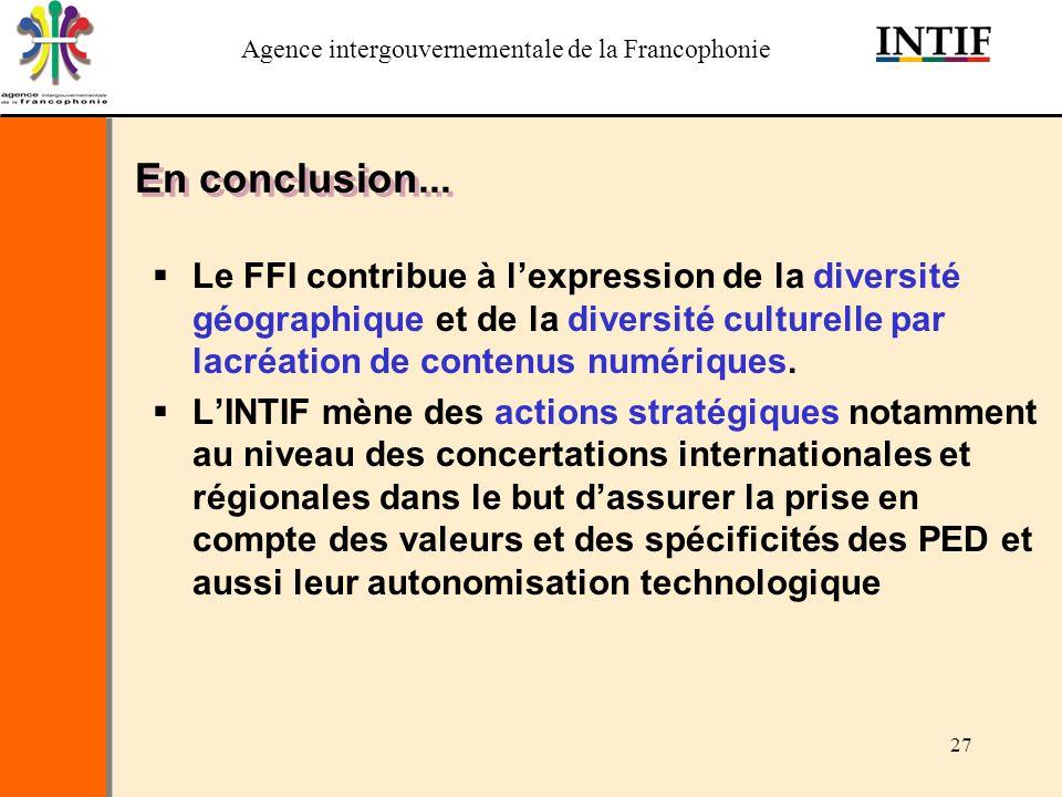 Agence intergouvernementale de la Francophonie 27 En conclusion... Le FFI contribue à lexpression de la diversité géographique et de la diversité cult