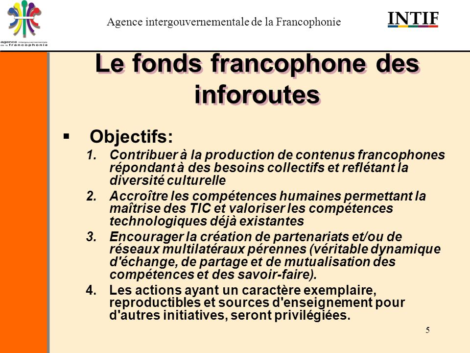 Agence intergouvernementale de la Francophonie 5 Le fonds francophone des inforoutes Objectifs: 1.Contribuer à la production de contenus francophones