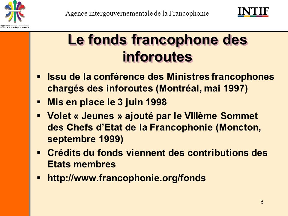 Agence intergouvernementale de la Francophonie 6 Le fonds francophone des inforoutes Issu de la conférence des Ministres francophones chargés des info