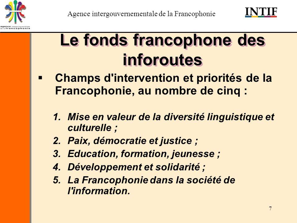 Agence intergouvernementale de la Francophonie 8 Le fonds francophone des inforoutes Sélection des projets: –Appel à propositions –Critères déligibilité –Comité international dexperts –Comité des bailleurs de fonds