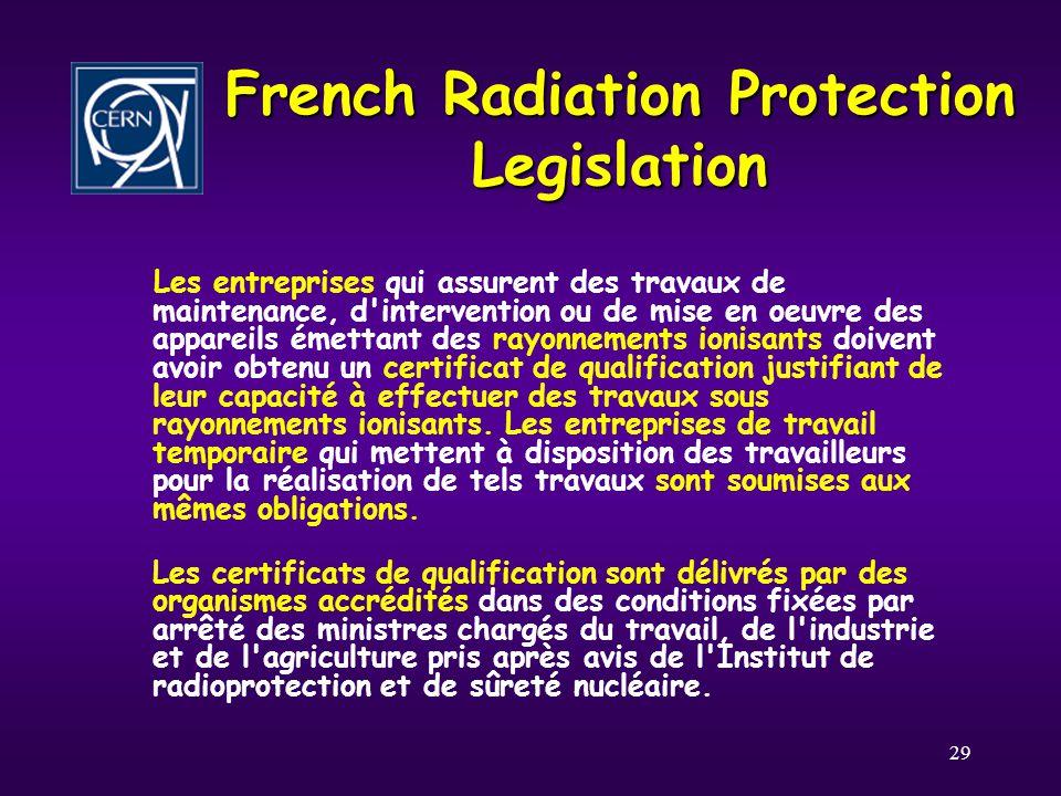 29 French Radiation Protection Legislation Les entreprises qui assurent des travaux de maintenance, d intervention ou de mise en oeuvre des appareils émettant des rayonnements ionisants doivent avoir obtenu un certificat de qualification justifiant de leur capacité à effectuer des travaux sous rayonnements ionisants.