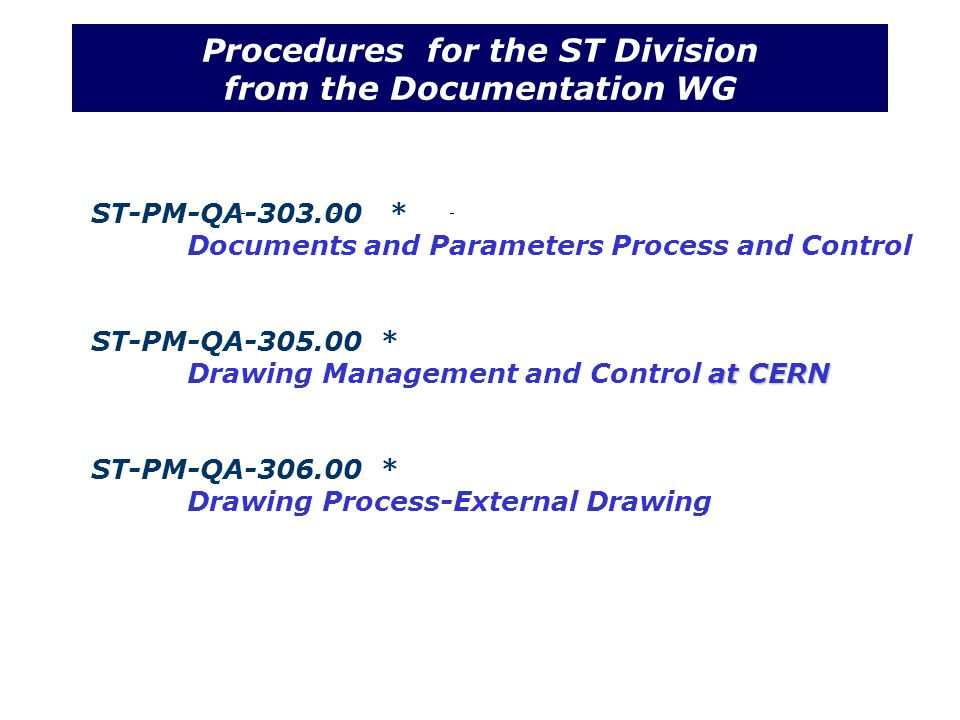 Procedures for the ST Division from the Documentation WG ST-PM-QA-303.00 * Documents and Parameters Process and Control ST-PM-QA-305.00 * at CERN Drawing Management and Control at CERN ST-PM-QA-306.00 * Drawing Process-External Drawing