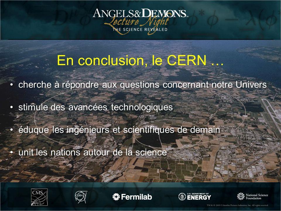 En conclusion, le CERN … cherche à répondre aux questions concernant notre Univers stimule des avancées technologiques éduque les ingénieurs et scient