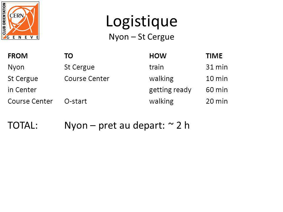 Logistique Nyon – St Cergue FROMTOHOWTIME NyonSt Cergue train31 min St CergueCourse Centerwalking10 min in Center getting ready60 min Course CenterO-startwalking20 min TOTAL: Nyon – pret au depart: ~ 2 h
