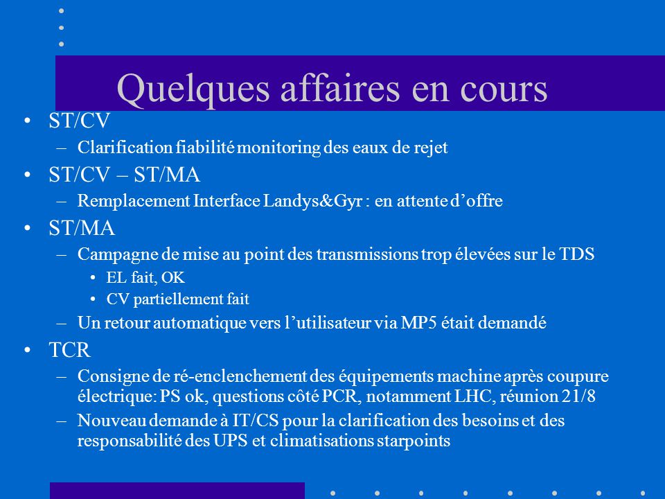 Quelques affaires en cours ST/CV –Clarification fiabilité monitoring des eaux de rejet ST/CV – ST/MA –Remplacement Interface Landys&Gyr : en attente doffre ST/MA –Campagne de mise au point des transmissions trop élevées sur le TDS EL fait, OK CV partiellement fait –Un retour automatique vers lutilisateur via MP5 était demandé TCR –Consigne de ré-enclenchement des équipements machine après coupure électrique: PS ok, questions côté PCR, notamment LHC, réunion 21/8 –Nouveau demande à IT/CS pour la clarification des besoins et des responsabilité des UPS et climatisations starpoints