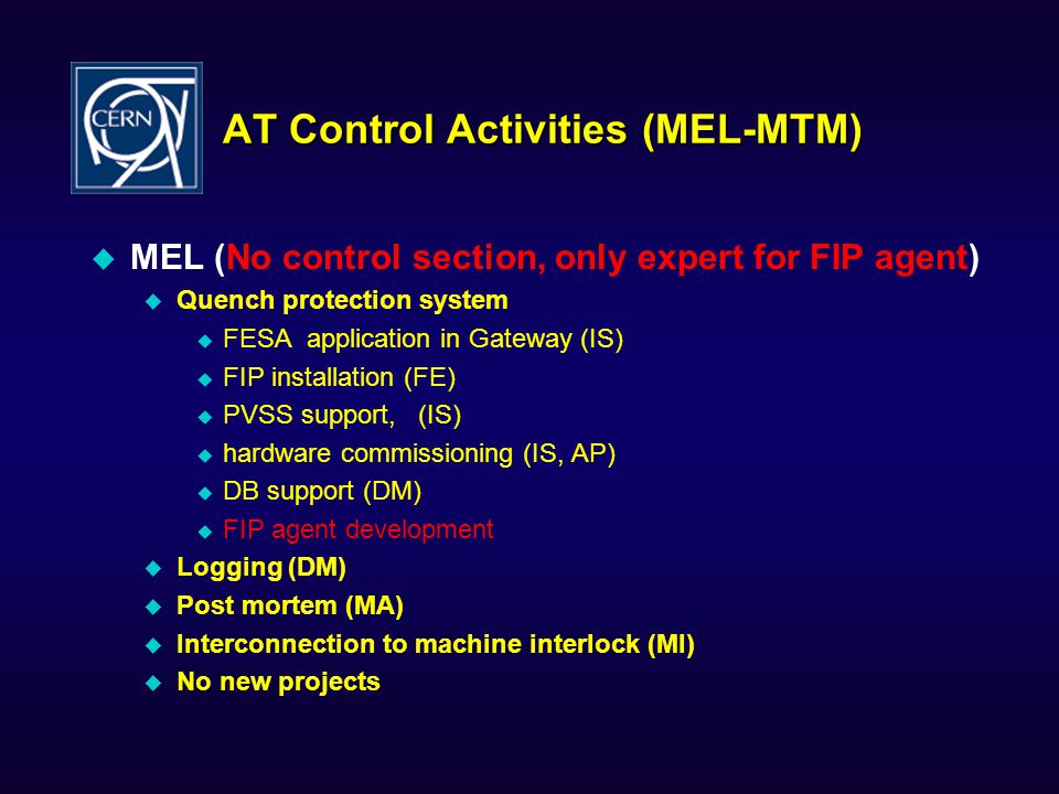 AT Control Activities (MEL-MTM) MEL (No control section, only expert for FIP agent) Quench protection system FESA application in Gateway (IS) FIP installation (FE) PVSS support, (IS) hardware commissioning (IS, AP) DB support (DM) FIP agent development Logging (DM) Post mortem (MA) Interconnection to machine interlock (MI) No new projects