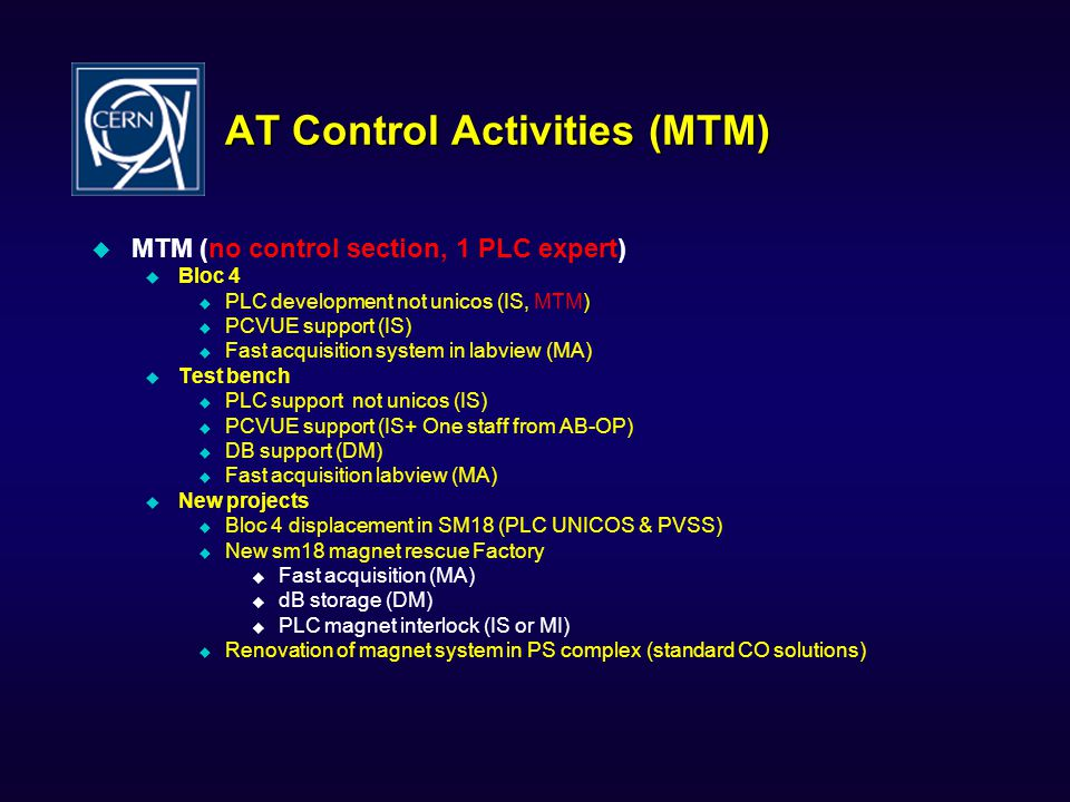 AT Control Activities (MTM) MTM (no control section, 1 PLC expert) Bloc 4 PLC development not unicos (IS, MTM) PCVUE support (IS) Fast acquisition system in labview (MA) Test bench PLC support not unicos (IS) PCVUE support (IS+ One staff from AB-OP) DB support (DM) Fast acquisition labview (MA) New projects Bloc 4 displacement in SM18 (PLC UNICOS & PVSS) New sm18 magnet rescue Factory Fast acquisition (MA) dB storage (DM) PLC magnet interlock (IS or MI) Renovation of magnet system in PS complex (standard CO solutions)