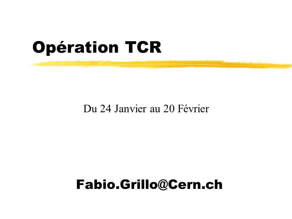 Opération TCR Fabio.Grillo@Cern.ch Du 24 Janvier au 20 Février